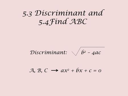 5.3 Discriminant and 5.4Find ABC Discriminant: b 2 – 4ac A, B, C ax 2 + bx + c = 0.