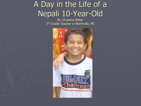 A Day in the Life of a Nepali 10-Year-Old By Christina Witter 5 th Grade Teacher in Northville, MI.