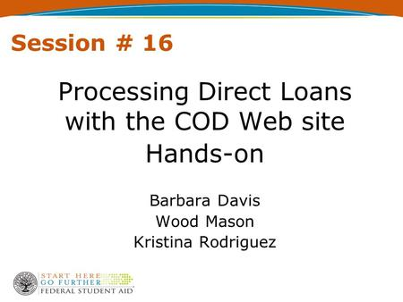 Session # 16 Processing Direct Loans with the COD Web site Hands-on Barbara Davis Wood Mason Kristina Rodriguez.