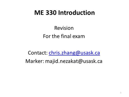 1 ME 330 Introduction Revision For the final exam Contact: Marker: