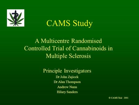 © CAMS Trial 2001 CAMS Study A Multicentre Randomised Controlled Trial of Cannabinoids in Multiple Sclerosis Principle Investigators Dr John Zajicek Dr.