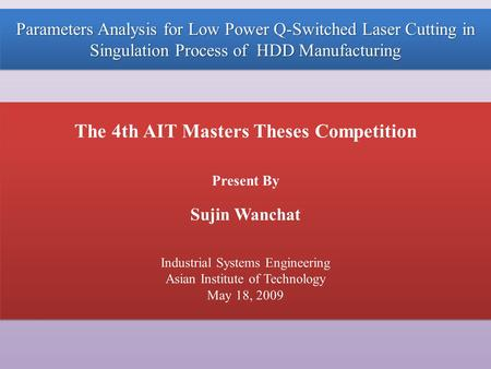 Parameters Analysis for Low Power Q-Switched Laser Cutting in Singulation Process of HDD Manufacturing The 4th AIT Masters Theses Competition Present By.