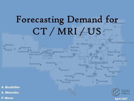 Forecasting Demand for CT / MRI / US April 2007 A. Bouthillier A. Meleshko P. Wares.
