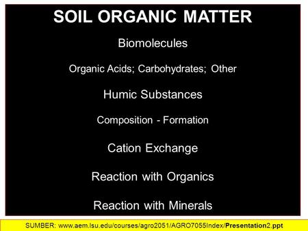 SOIL ORGANIC MATTER Biomolecules Organic Acids; Carbohydrates; Other Humic Substances Composition - Formation Cation Exchange Reaction with Organics Reaction.