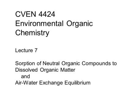 CVEN 4424 Environmental Organic Chemistry Lecture 7 Sorption of Neutral Organic Compounds to Dissolved Organic Matter and Air-Water Exchange Equilibrium.