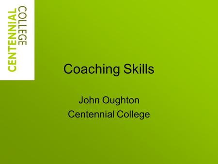 Coaching Skills John Oughton Centennial College. Today's Learning Outcomes Recognize what coaching is, and is, not Understand foundations of coaching.