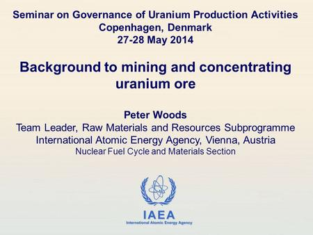 IAEA International Atomic Energy Agency Seminar on Governance of Uranium Production Activities Copenhagen, Denmark 27-28 May 2014 Background to mining.