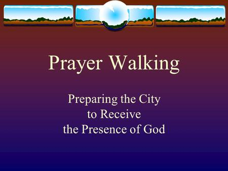 Prayer Walking Preparing the City to Receive the Presence of God.