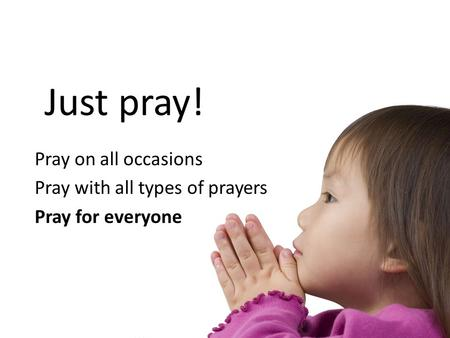 Just pray! Pray on all occasions Pray with all types of prayers Pray for everyone.
