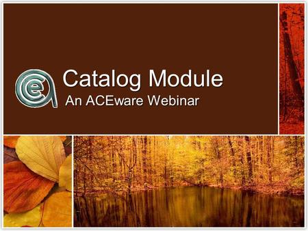 Catalog Module An ACEware Webinar. What does the catalog module do? Create & Store Course Descriptions Hold Prerequisites & Course DetailsStore Memo Text.