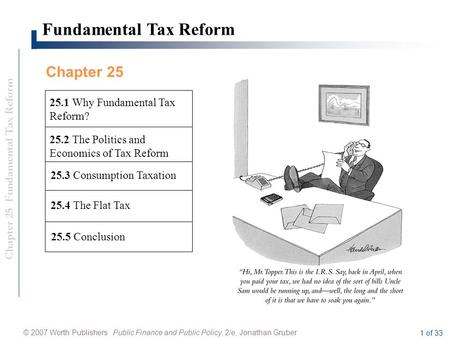 Chapter 25 Fundamental Tax Reform © 2007 Worth Publishers Public Finance and Public Policy, 2/e, Jonathan Gruber 1 of 33 Fundamental Tax Reform 25.4 The.