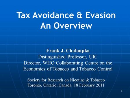 1 Frank J. Chaloupka Distinguished Professor, UIC Director, WHO Collaborating Centre on the Economics of Tobacco and Tobacco Control Tax Avoidance & Evasion.
