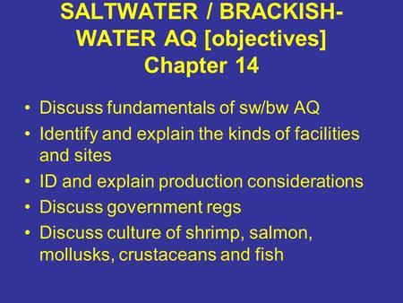 SALTWATER / BRACKISH- WATER AQ [objectives] Chapter 14 Discuss fundamentals of sw/bw AQ Identify and explain the kinds of facilities and sites ID and explain.