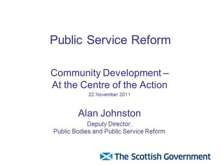 Public Service Reform Community Development – At the Centre of the Action 22 November 2011 Alan Johnston Deputy Director, Public Bodies and Public Service.