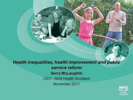 Health inequalities, health improvement and public service reform Gerry McLaughlin CEO - NHS Health Scotland November 2011.