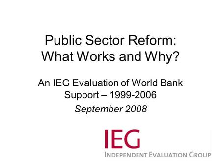 Public Sector Reform: What Works and Why? An IEG Evaluation of World Bank Support – 1999-2006 September 2008.