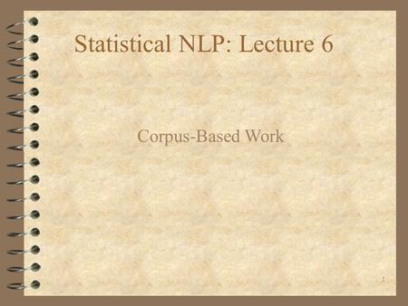 1 Statistical NLP: Lecture 6 Corpus-Based Work. 2 4 Text Corpora are usually big. They also need to be representative samples of the population of interest.