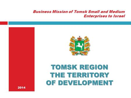 2014 TOMSK REGION THE TERRITORY OF DEVELOPMENT Business Mission of Tomsk Small and Medium Enterprises to Israel.