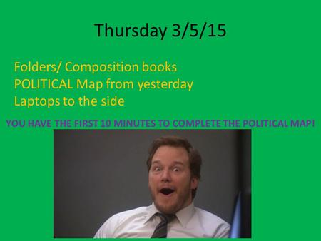 Thursday 3/5/15 Folders/ Composition books POLITICAL Map from yesterday Laptops to the side YOU HAVE THE FIRST 10 MINUTES TO COMPLETE THE POLITICAL MAP!