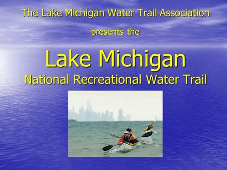 The Lake Michigan Water Trail Association presents the Lake Michigan National Recreational Water Trail.
