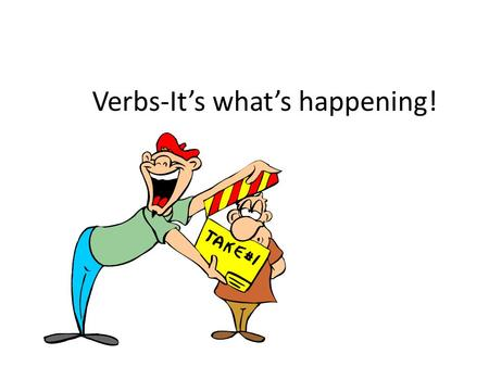 Verbs-It's what's happening!. What is a verb? Simply speaking, verbs show action.