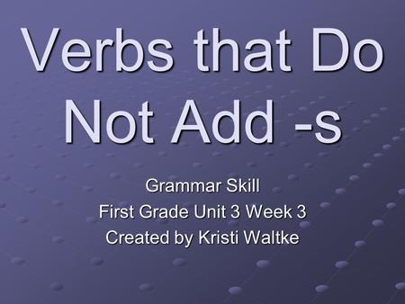 Verbs that Do Not Add -s Grammar Skill First Grade Unit 3 Week 3 Created by Kristi Waltke.