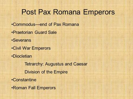 Post Pax Romana Emperors Commodus—end of Pax Romana Praetorian Guard Sale Severans Civil War Emperors Diocletian Tetrarchy: Augustus and Caesar Division.