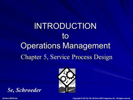 Chapter 5, Service Process Design INTRODUCTION to Operations Management 5e, Schroeder Copyright © 2011 by The McGraw-Hill Companies, Inc. All rights reserved.