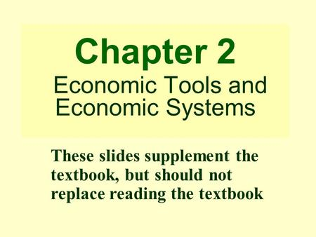 Chapter 2 Economic Tools and Economic Systems These slides supplement the textbook, but should not replace reading the textbook.