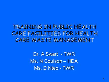 1 TRAINING IN PUBLIC HEALTH CARE FACILITIES FOR HEALTH CARE WASTE MANAGEMENT Dr. A Swart - TWR Ms. N Coulson – HDA Ms. D Nteo - TWR.