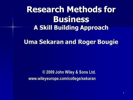 1 1 Research Methods for Business A Skill Building Approach Uma Sekaran and Roger Bougie © 2009 John Wiley & Sons Ltd. www.wileyeurope.com/college/sekaran.