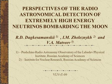 PERSPECTIVES OF THE RADIO ASTRONOMICAL DETECTION OF EXTREMELY HIGH ENERGY NEUTRINOS BOMBARDING THE MOON R.D. Dagkesamanskii 1), I.M. Zheleznykh 2) and.