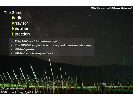 The Giant Radio Array for Neutrino Detection Olivier Martineau FCPPL workshop, April 9, 2014 Milky Way over the 21CM array (Gu Junhua) -Why VHE neutrino.