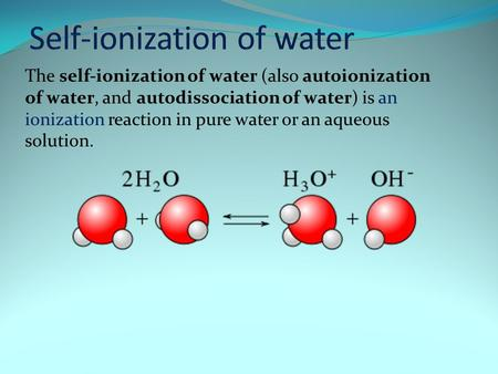 The self-ionization of water (also autoionization of water, and autodissociation of water) is an ionization reaction in pure water or an aqueous solution.