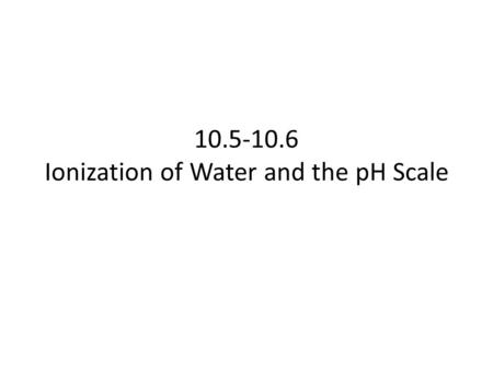 10.5-10.6 Ionization of Water and the pH Scale. Ionization of Water 10.5.