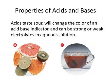 Properties of Acids and Bases Acids taste sour, will change the color of an acid base indicator, and can be strong or weak electrolytes in aqueous solution.