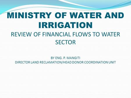 MINISTRY OF WATER AND IRRIGATION REVIEW OF FINANCIAL FLOWS TO WATER SECTOR BY ENG. P. MANGITI DIRECTOR LAND RECLAMATION/HEAD DONOR COORDINATION UNIT.
