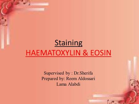 Staining HAEMATOXYLIN & EOSIN Supervised by : Dr.Sherifa Prepared by: Reem Aldossari Lama Alabdi.
