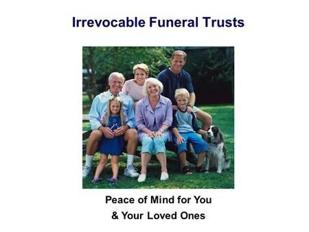 Irrevocable Funeral Trusts Peace of Mind for You & Your Loved Ones.