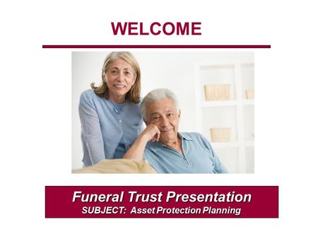 WELCOME Funeral Trust Presentation SUBJECT: Asset Protection Planning.