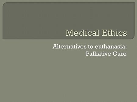Alternatives to euthanasia: Palliative Care.  Pioneered by Dame Cicely Saunders Born in 1918 Dame Cicely trained as a nurse, a medical social worker.