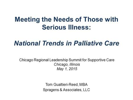 Meeting the Needs of Those with Serious Illness: National Trends in Palliative Care Tom Gualtieri-Reed, MBA Spragens & Associates, LLC Chicago Regional.