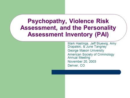 Psychopathy, Violence Risk Assessment, and the Personality Assessment Inventory (PAI) Mark Hastings, Jeff Stuewig, Amy Drapalski, & June Tangney George.