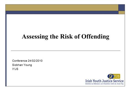 Assessing the Risk of Offending Conference 24/02/2010 Siobhan Young IYJS.