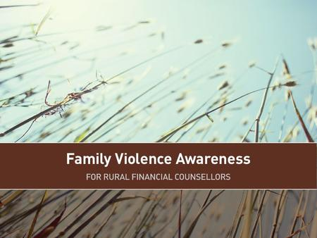 Aim To provide rural financial counsellors with the knowledge, understanding and skills to enable them to identify situations where family violence is.