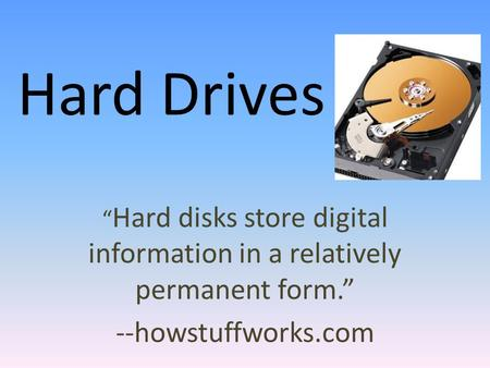 "Hard Drives "" Hard disks store digital information in a relatively permanent form."" --howstuffworks.com."