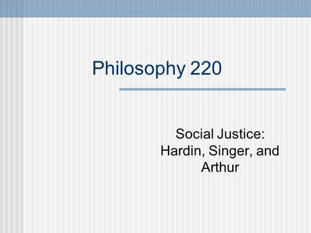 Philosophy 220 Social Justice: Hardin, Singer, and Arthur.
