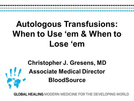 Autologous Transfusions: When to Use 'em & When to Lose 'em Christopher J. Gresens, MD Associate Medical Director BloodSource.