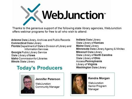 Today's Producers Jennifer Peterson WebJunction Community Manager Kendra Morgan WebJunction Senior Program Manager Thanks to the generous support of the.