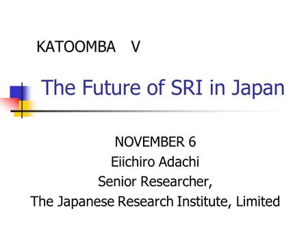 KATOOMBA V The Future of SRI in Japan NOVEMBER 6 Eiichiro Adachi Senior Researcher, The Japanese Research Institute, Limited.